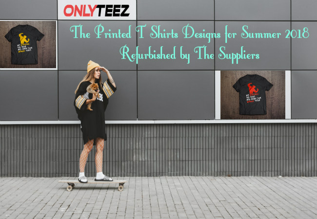 The Printed T Shirts Designs for Summer 2018 Refurbished by The Suppliers Only Teez